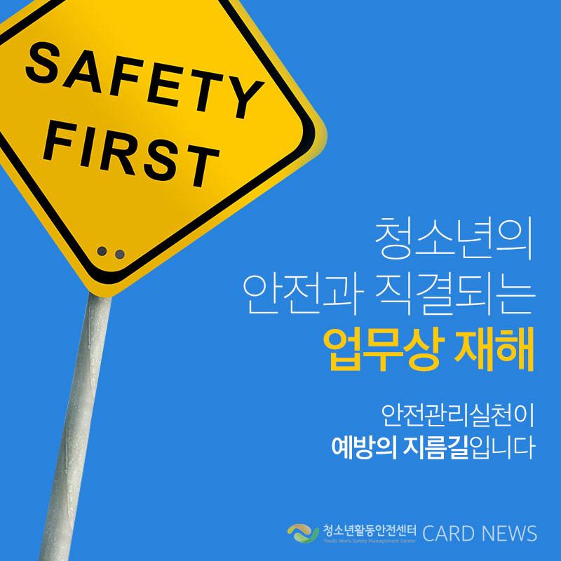 청소년의 안전과 직결되는 업무상 재해 안전관리실천이 예방의 지름길입니다.