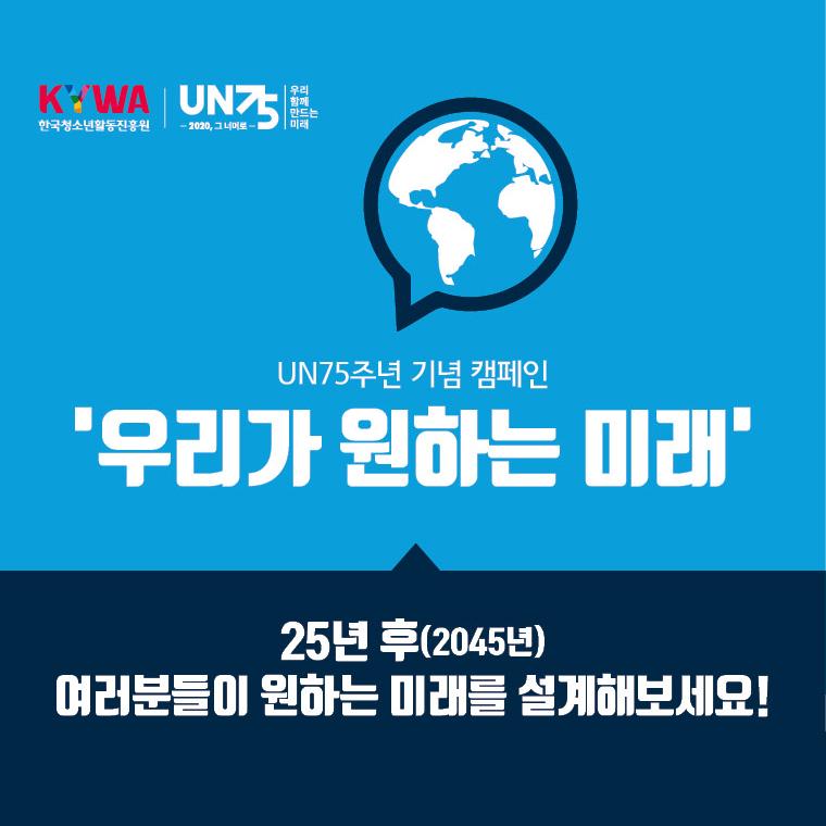 한국청소년활동진흥원, UN75 2020, 그 너머로, 우리 함께 만드는 미래, UN75주년 기념 캠페인, 우리가 원하는 미래, 25년 후(2045년) 여러분들이 원하는 미래를 설계해보세요!