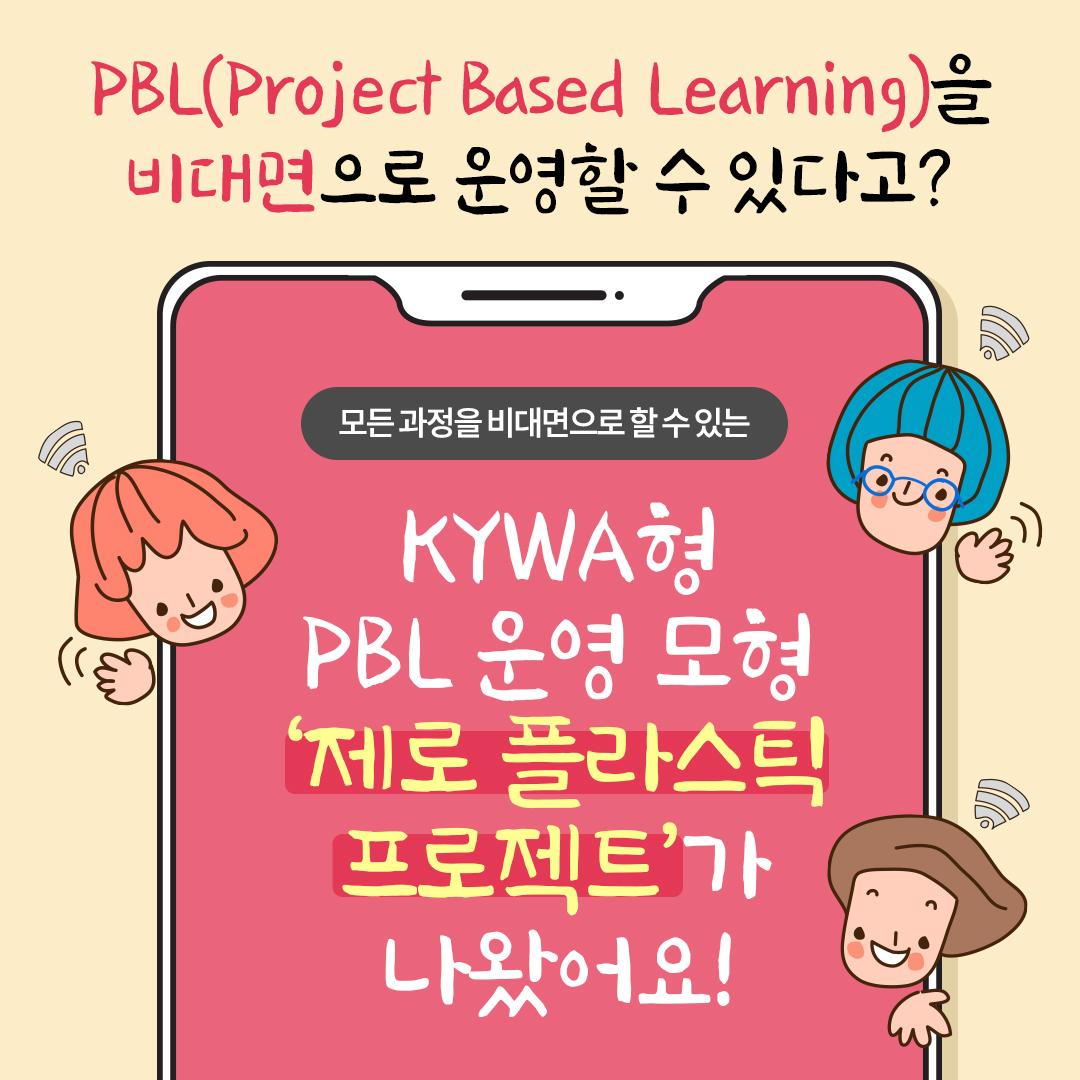 PBL(Project Based Learning)을 비대면으로 운영할 수 있다고? 모든 과정을 비대면으로 할 수 있는 KYWA형 PBL 운영 모형 '제로 플라스틱 프로젝트'가 나왔어요!