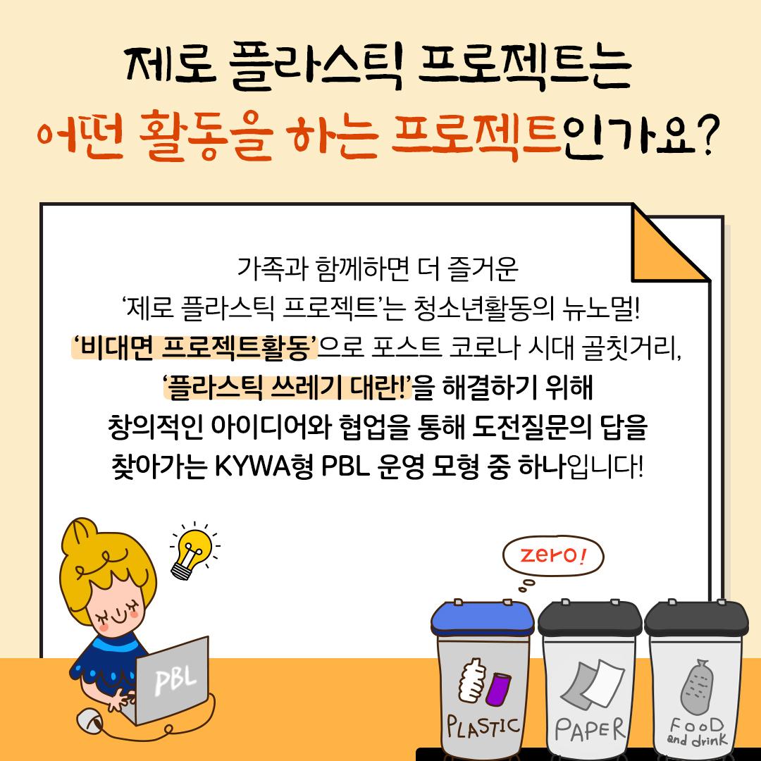 제로 플라스틱 프로젝트는 어떤 활동을 하는 프로젝트인가요? 가족과 함께하면 더 즐거운 '제로 플라스틱 프로젝트'는  청소년활동의 뉴노멀! '비대면 프로젝트활동'으로 포스트 코로나 시대 골칫거리, '플라스틱 쓰레기 대란!'을 해결하기 위해  창의적인 아이디어와 협업을 통해 도전질문의 답을 찾아가는 KYWA형 PBL 운영 모형 중 하나입니다!