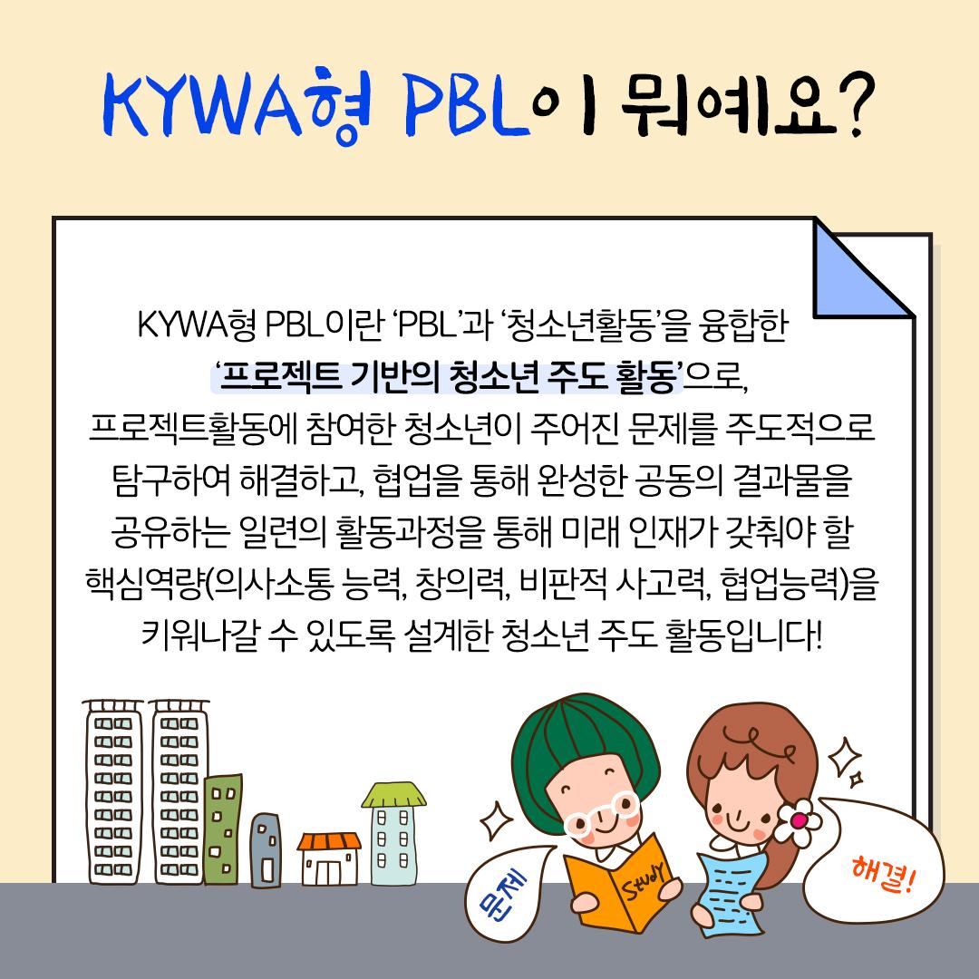 KYWA형 PBL이 뭐예요?KYWA형 PBL이란 'PBL'과 '청소년활동'을 융합한 '프로젝트 기반의 청소년 주도 활동'으로,  프로젝트활동에 참여한 청소년이 주어진 문제를 주도적으로 탐구하여 해결하고,  업을 통해 완성한 공동의 결과물을 공유하는 일련의 활동과정을 통해 미래 인재가 갖춰야 할 핵심역량(의사소통 능력, 창의력, 비판적 사고력, 협업능력)을 키워나갈 수 있도록 설계한 청소년 주도 활동입니다!