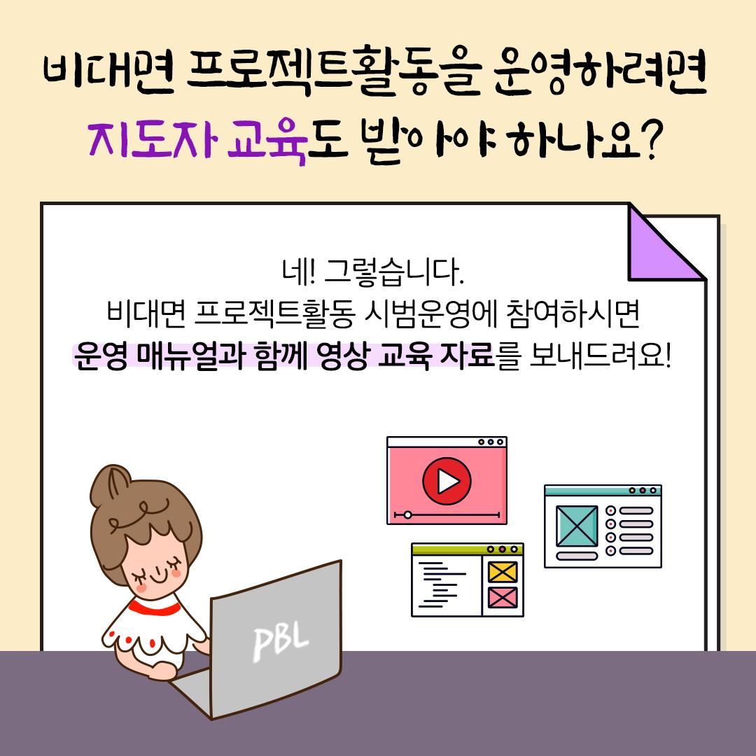비대면 프로젝트활동을 운영하려면 지도자 교육도 받아야 하나요? 네! 그렇습니다. 비대면 프로젝트활동 시범운영에 참여하시면 운영 매뉴얼과 함께 영상 교육 자료를 보내드려요!
