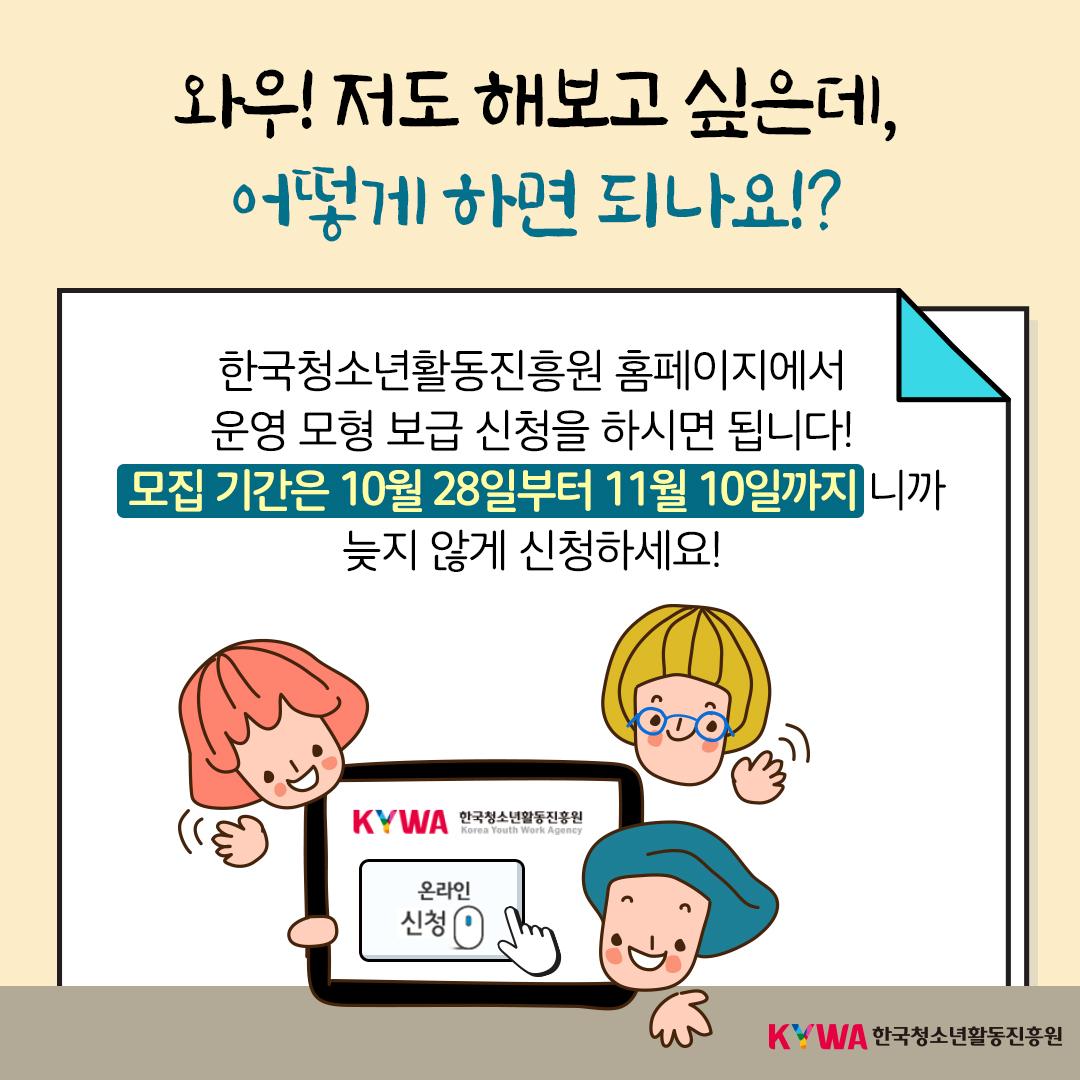 와우! 저도 해보고 싶은데, 어떻게 하면 되나요!? 한국청소년활동진흥원 홈페이지에서 운영 모형 보급 신청을 하시면 됩니다!