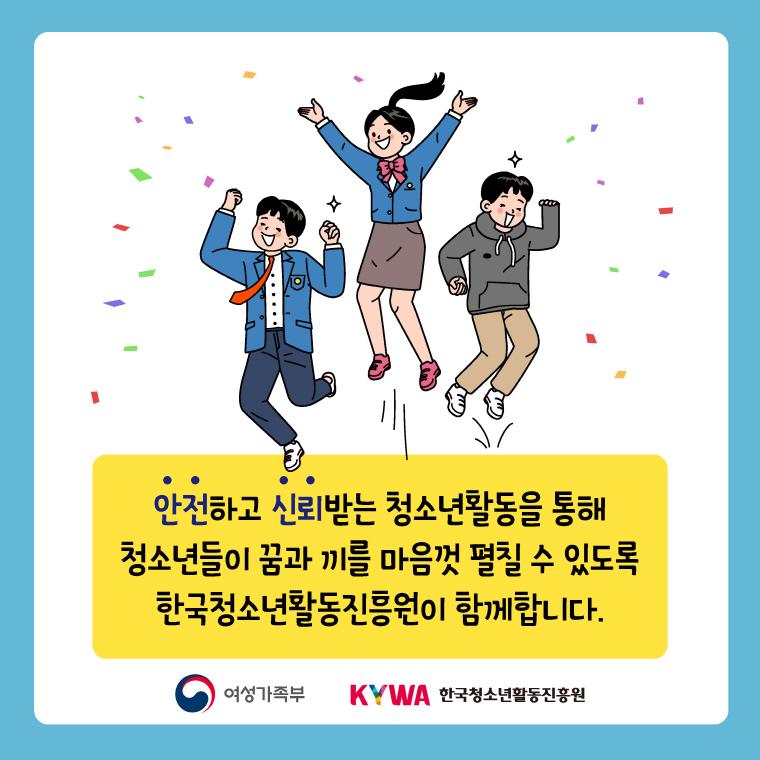 안전하고 신뢰받는 청소년활동을 통해 청소년들이 꿈과 끼를 마음껏 펼칠 수 있도록 한국청소년활동진흥원이 함께합니다.
